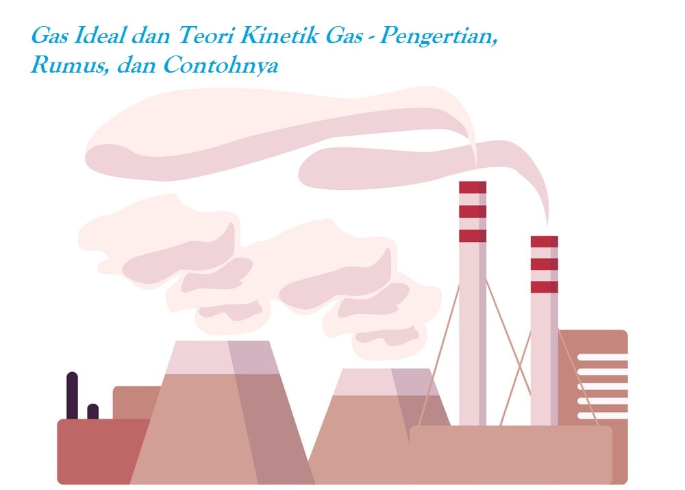Gas Ideal dan Teori Kinetik Gas - Pengertian, Rumus, dan Contohnya