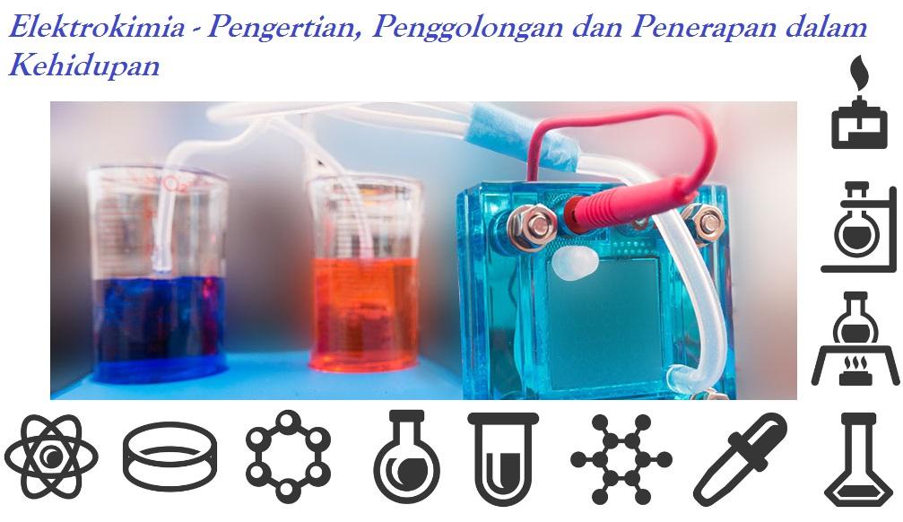 Elektrokimia - Pengertian, Penggolongan dan Penerapan dalam Kehidupan