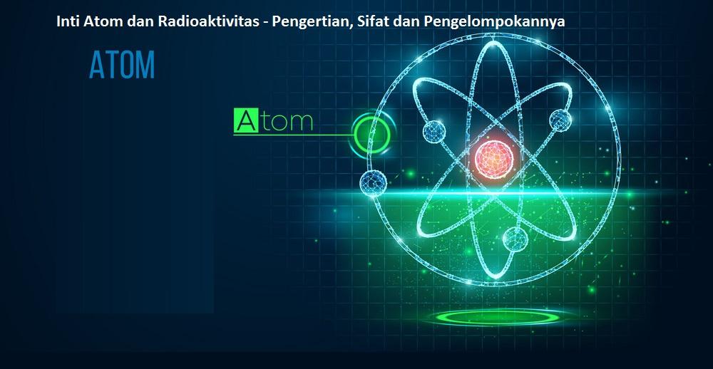 Inti Atom dan Radioaktivitas - Pengertian, Sifat dan Pengelompokannya