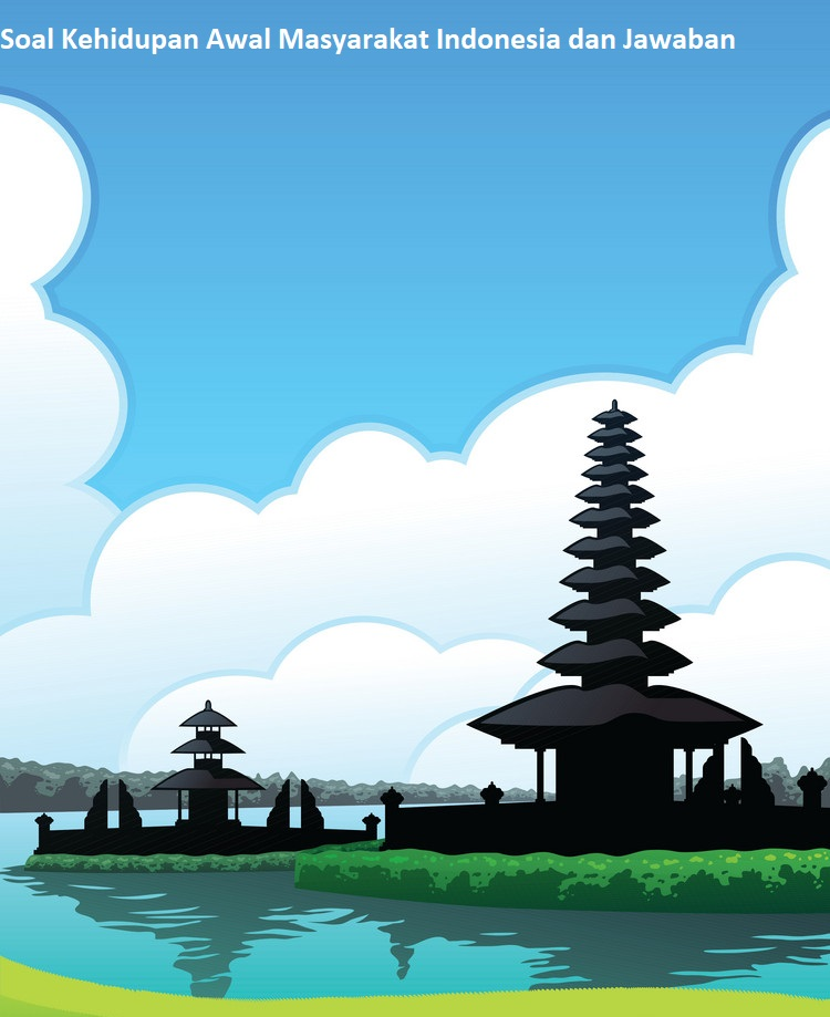 Contoh Soal Kehidupan Awal Masyarakat Indonesia dan Jawaban