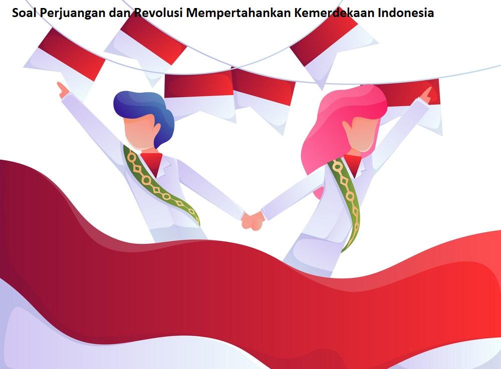 Soal Perjuangan dan Revolusi Mempertahankan Kemerdekaan Indonesia
